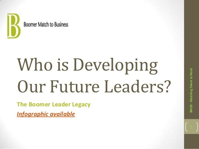 Who is Developing                           BM2B - Matching Talent to NeedOur Future Leaders?The Boomer Leader Legacy     ...