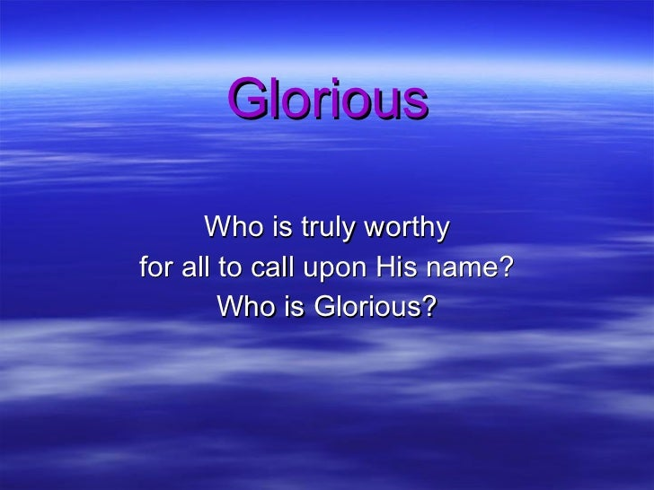 Glorious Who is truly worthy for all to call upon His name? Who is Glorious?