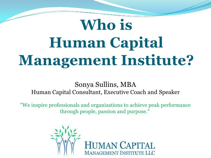 Who isHuman Capital Management Institute?<br />Sonya Sullins, MBA<br />Human Capital Consultant, Executive Coach and Speak...