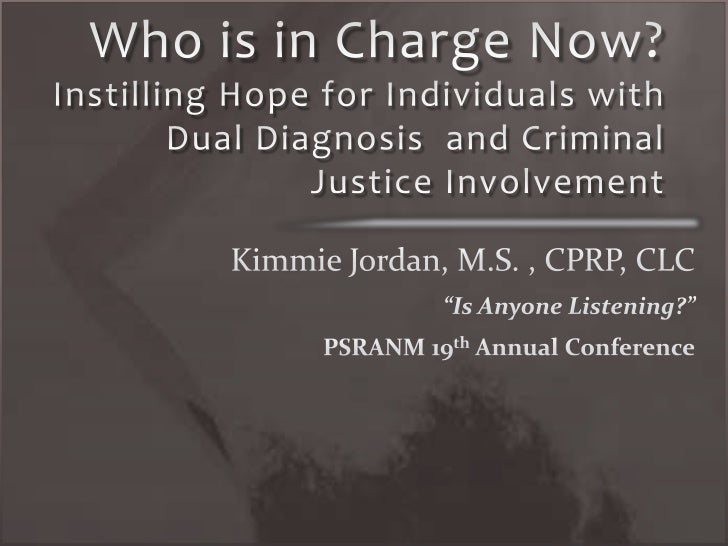 Who is in Charge Now? Instilling Hope for Individuals with Dual Diagnosis  and Criminal Justice Involvement<br />Kimmie Jo...