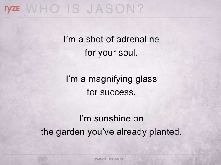 WHO IS JASON?      I'm a shot of adrenaline            for your soul.       I'm a magnifying glass            for success....