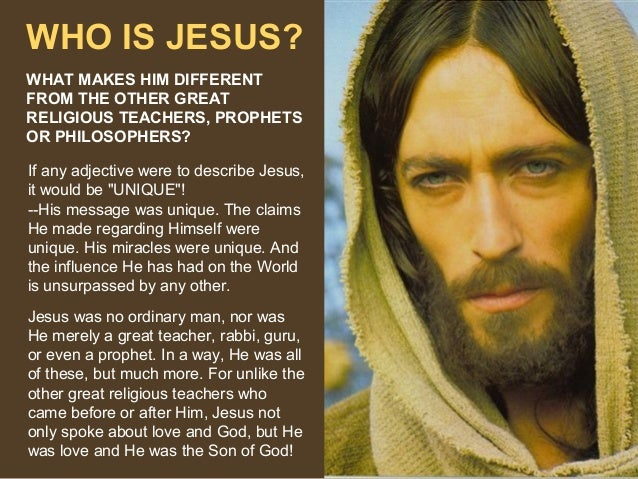 WHO IS JESUS? WHAT MAKES HIM DIFFERENT FROM THE OTHER GREAT RELIGIOUS TEACHERS, PROPHETS OR PHILOSOPHERS? If any adjective...