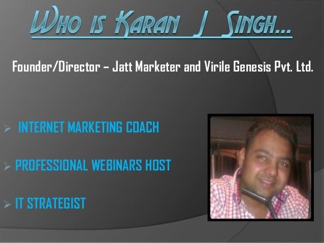 Founder/Director – Jatt Marketer and Virile Genesis Pvt. Ltd.  INTERNET MARKETING COACH  PROFESSIONAL WEBINARS HOST  IT...