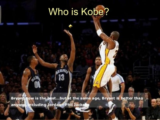 Who is Kobe?Bryant now is the best…but at the same age, Bryant is better thananyone, including Jordan - Phil Jackson