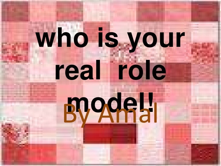 who is your real  role model! <br />By Amal<br />