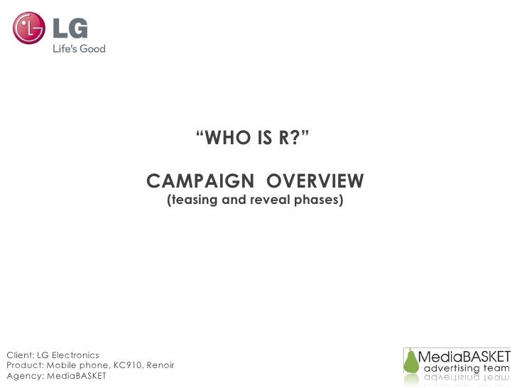 """"""" WHO IS R?""""  CAMPAIGN  OVERVIEW (teasing and reveal phases) Client: LG Electronics Product: Mobile phone, KC910, Renoir A..."""