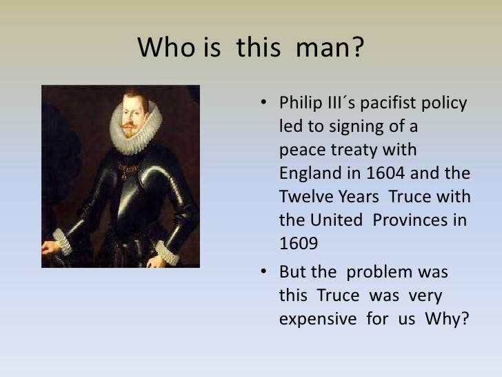 Who is this man?        • Philip III´s pacifist policy          led to signing of a          peace treaty with          En...
