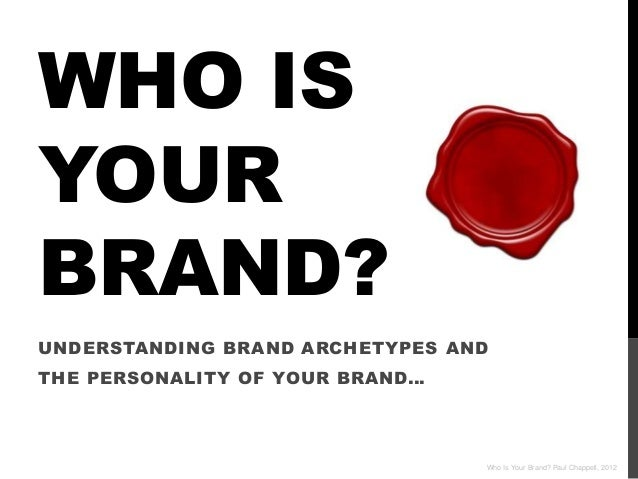 WHO ISYOURBRAND?UNDERSTANDING BRAND ARCHETYPES ANDTHE PERSONALITY OF YOUR BRAND…                                 Who Is Yo...