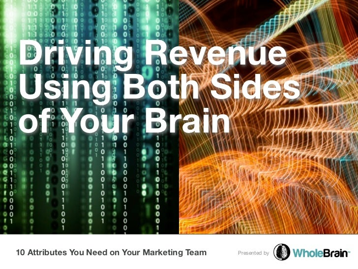 Driving RevenueUsing Both Sidesof Your Brain10 Attributes You Need on Your Marketing Team   Presented by