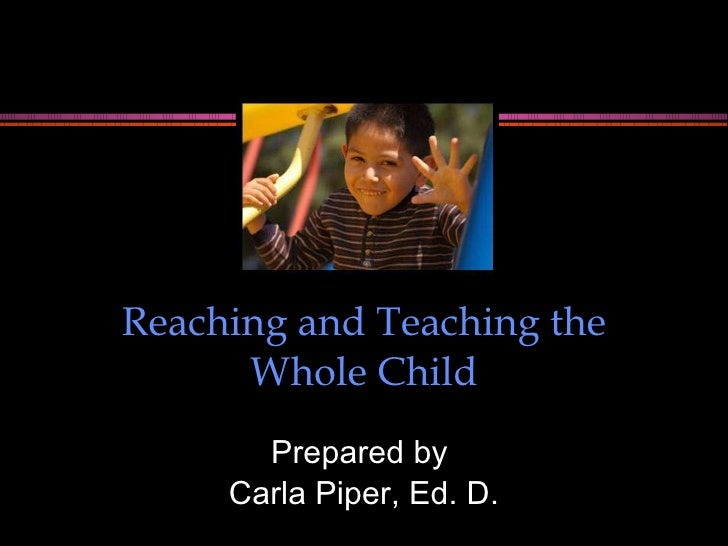 Reaching and Teaching the Whole Child Prepared by  Carla Piper, Ed. D.