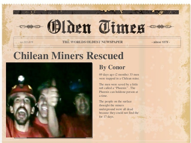 Chilean Miners Rescued By Conor 69 days ago (2 months) 33 men were trapped in a Chilean mine. The men were saved by a litt...