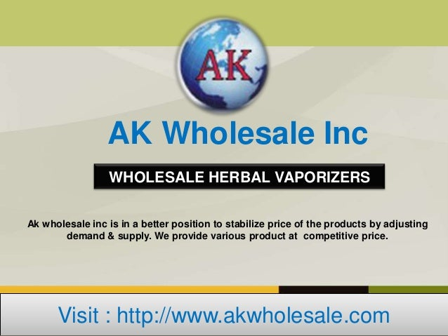 AK Wholesale Inc                  WHOLESALE HERBAL VAPORIZERSAk wholesale inc is in a better position to stabilize price o...