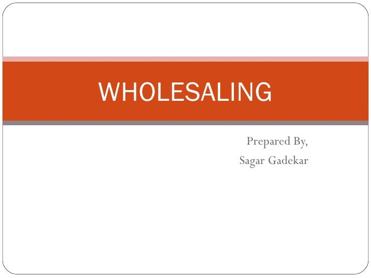 WHOLESALING         Prepared By,        Sagar Gadekar