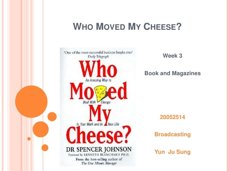 Who Moved My Cheese?<br />Week 3<br />Book and Magazines<br />20052514<br />Broadcasting<br />YunJu Sung<br />