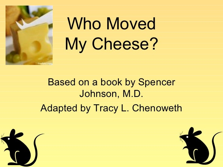 Who Moved    My Cheese? Based on a book by Spencer        Johnson, M.D.Adapted by Tracy L. Chenoweth
