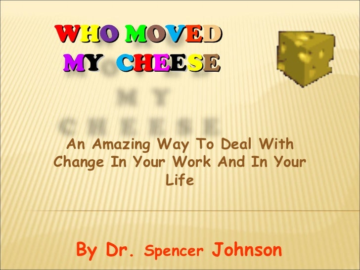 WHO MOVEDMY CHEESE An Amazing Way To Deal WithChange In Your Work And In Your              Life  By Dr. Spencer Johnson