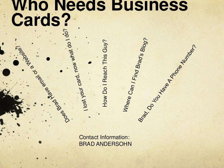 Who Needs Business Cards?<br />I lost your card, now what do I do?<br />How Do I Reach This Guy?<br />Where Can I Find Bra...