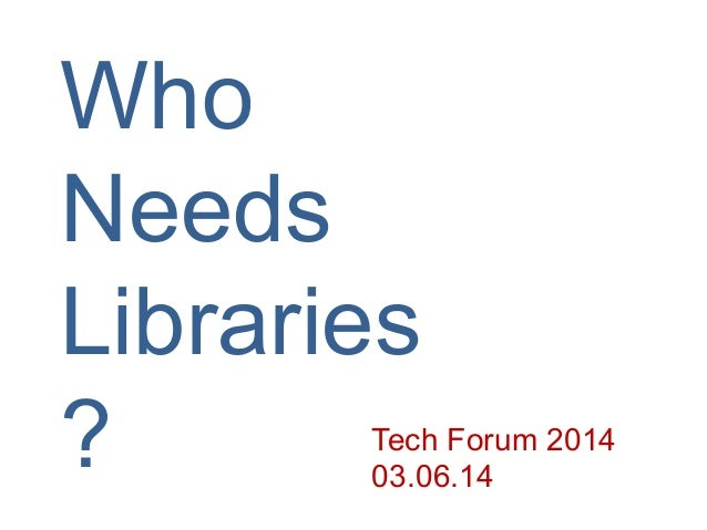 Who Needs Libraries ? Tech Forum 2014 03.06.14