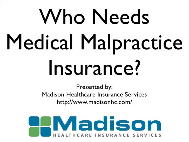 Who NeedsMedical Malpractice    Insurance?                Presented by:   Madison Healthcare Insurance Services        htt...