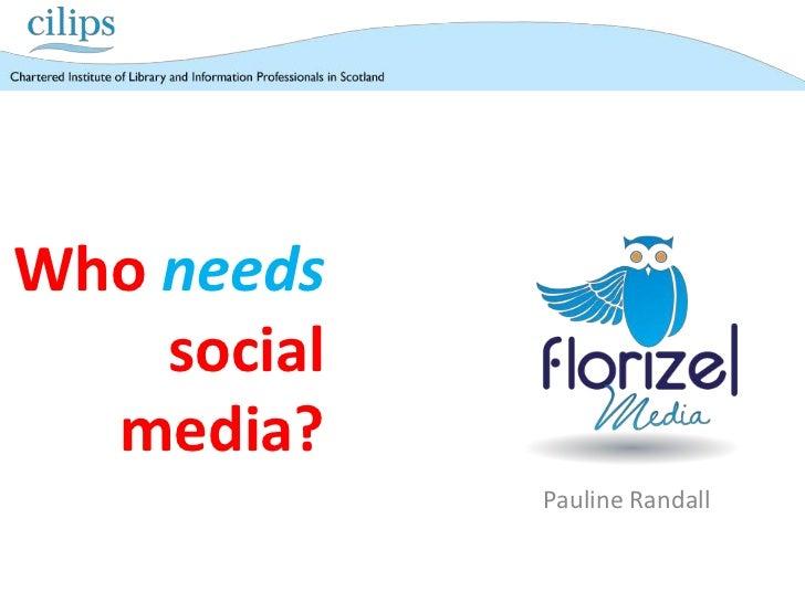 CILIPS Autumn 2011 - Who needs social media?