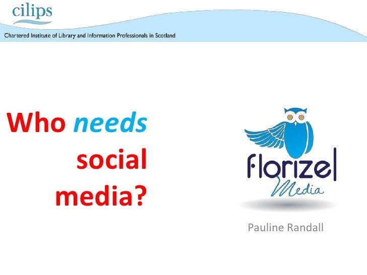 Who needs    social  media?             Pauline Randall