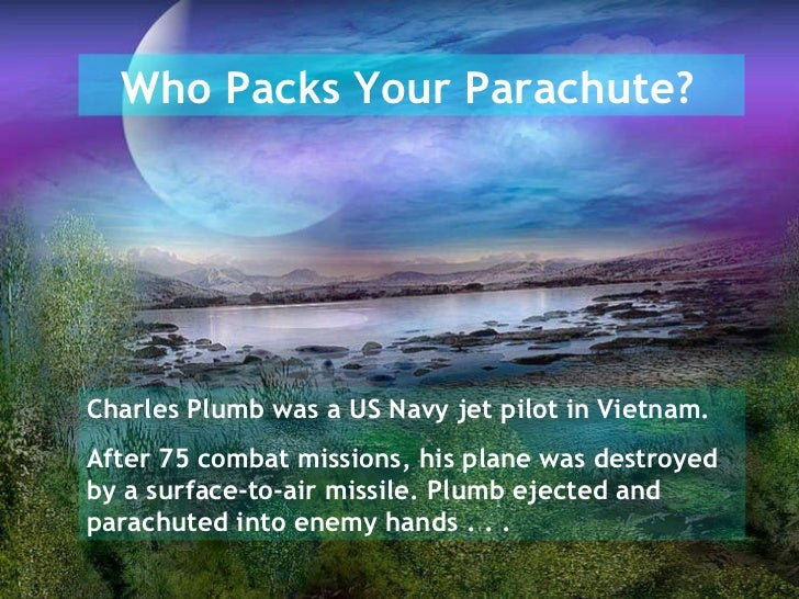 Who Packs Your Parachute?   Charles Plumb was a US Navy jet pilot in Vietnam. After 75 combat missions, his plane was dest...