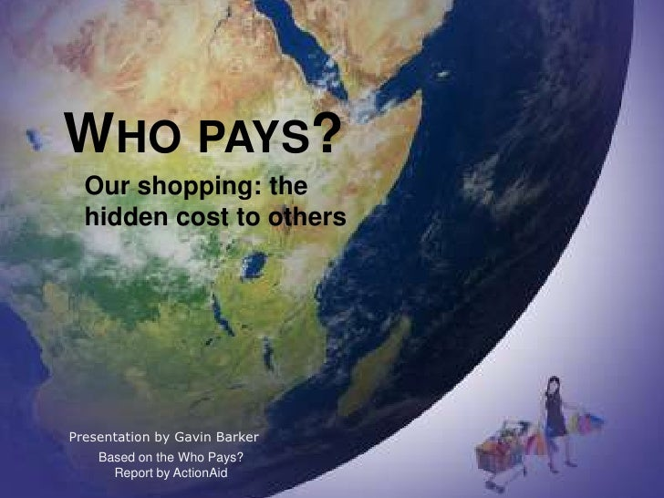 WHO PAYS?   Our shopping: the   hidden cost to others     Presentation by Gavin Barker     Based on the Who Pays?       Re...