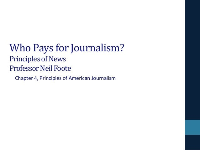 Who Pays for Journalism? Principles of News Professor Neil Foote Chapter 4, Principles of American Journalism