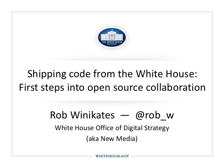 Shipping code from the White House: First steps into open source collaboration<br />Rob Winikates  —  @rob_w<br />White Ho...