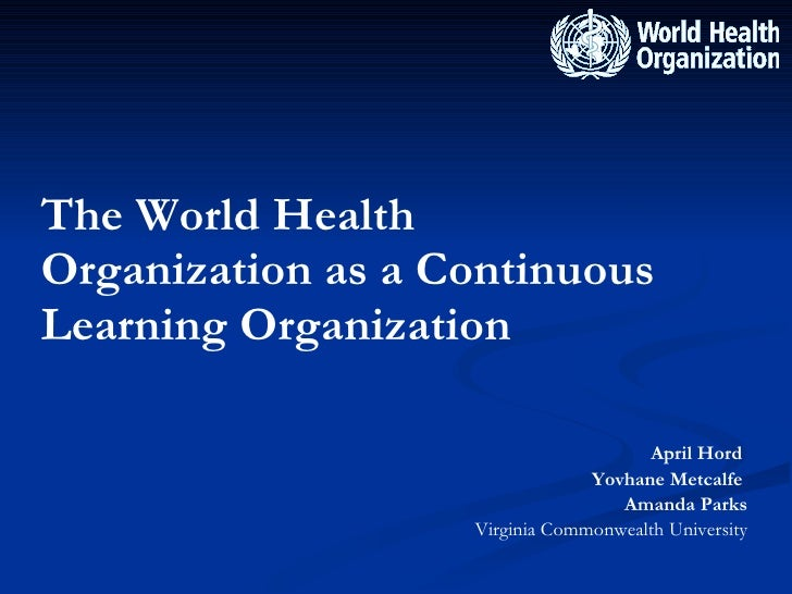 The World Health Organization as a Continuous Learning Organization <ul><li>April Hord  </li></ul><ul><li>Yovhane Metcalfe...