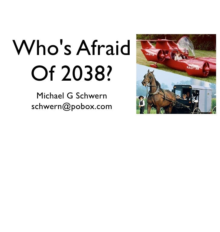 Who's Afraid  Of 2038?   Michael G Schwern  schwern@pobox.com