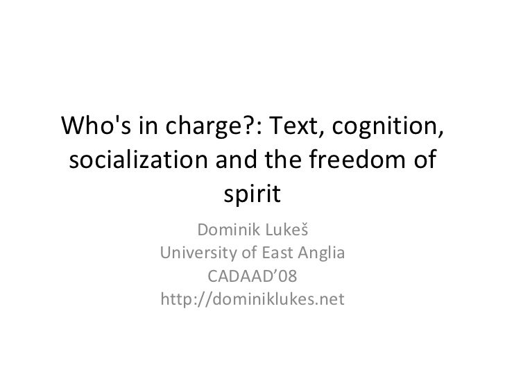 Who's in charge?: Text, cognition, socialization and the freedom of spirit Dominik Luke š University of East Anglia CADAAD...