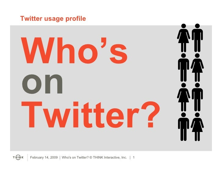 Twitter usage profile     Who's on Twitter?    February 14, 2009  Who's on Twitter? © THINK Interactive, Inc.on Twitter? ...