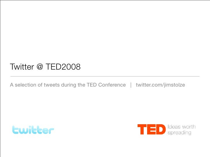 Twitter @ TED2008 A selection of tweets during the TED Conference | twitter.com/jimstolze