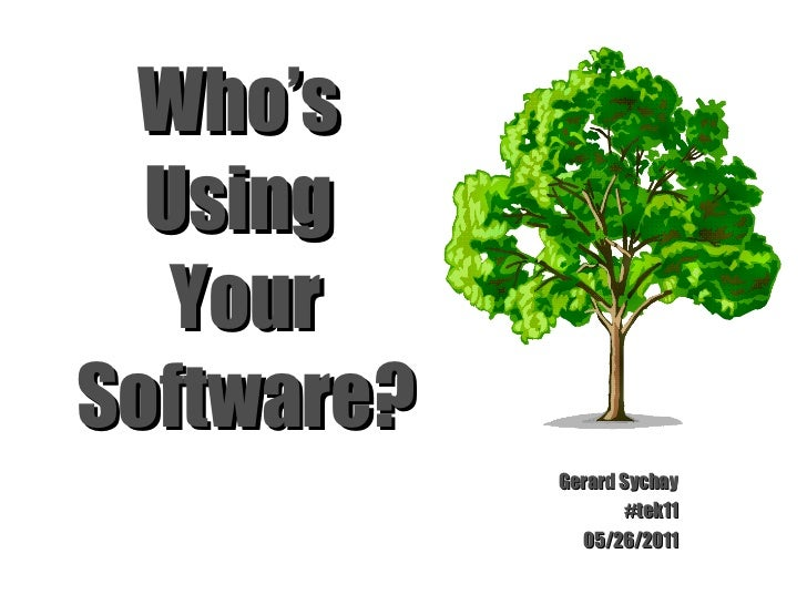 Who's  Using  Your Software? Gerard Sychay #tek11 05/26/2011