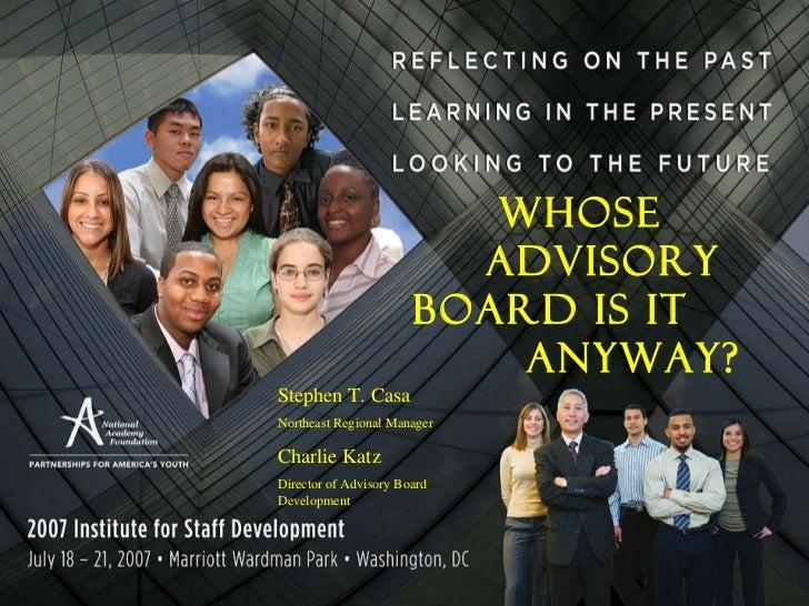 Whose  Advisory Board Is It  Anyway? Stephen T. Casa Northeast Regional Manager Charlie Katz Director of Advisory Board De...