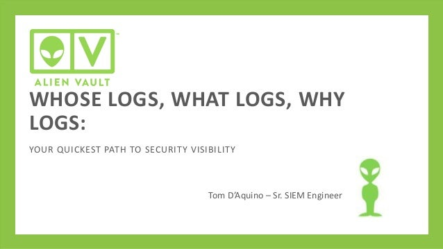 WHOSE LOGS, WHAT LOGS, WHY LOGS: YOUR QUICKEST PATH TO SECURITY VISIBILITY  Tom D'Aquino – Sr. SIEM Engineer