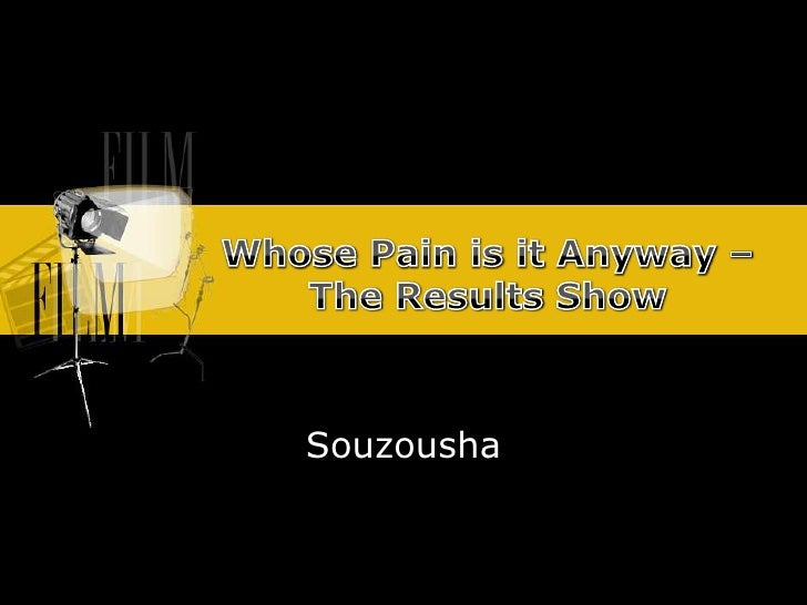 Whose Pain isitAnyway – The Results Show<br />Souzousha<br />