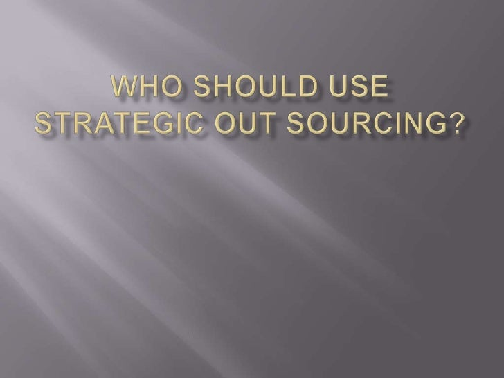 Who Should Use Strategic Out Sourcing?<br />