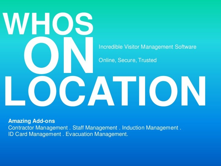 WHOS<br />ON<br />Incredible Visitor Management Software<br />Online, Secure, Trusted<br />LOCATION<br />Amazing Add-ons<b...