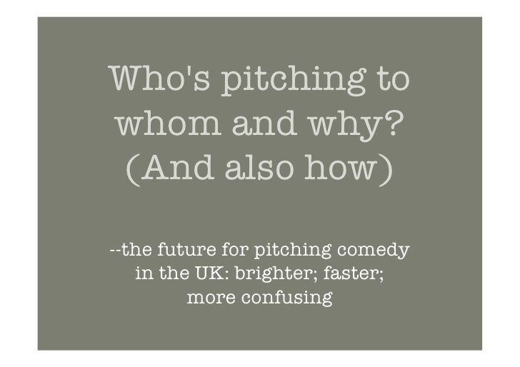 Who's Pitching To Whom And Why (...And Also How)? The Future For Pitching Comedy In The UK: Brighter, Faster, More Confusing