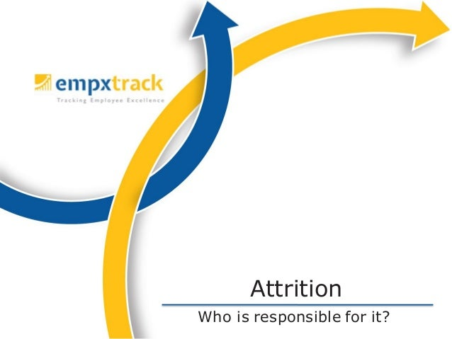 Who is responsible for it? Attrition