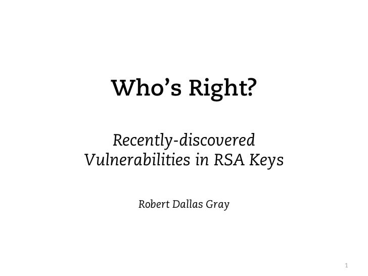 Who's Right?   Recently-discoveredVulnerabilities in RSA Keys       Robert Dallas Gray                              1
