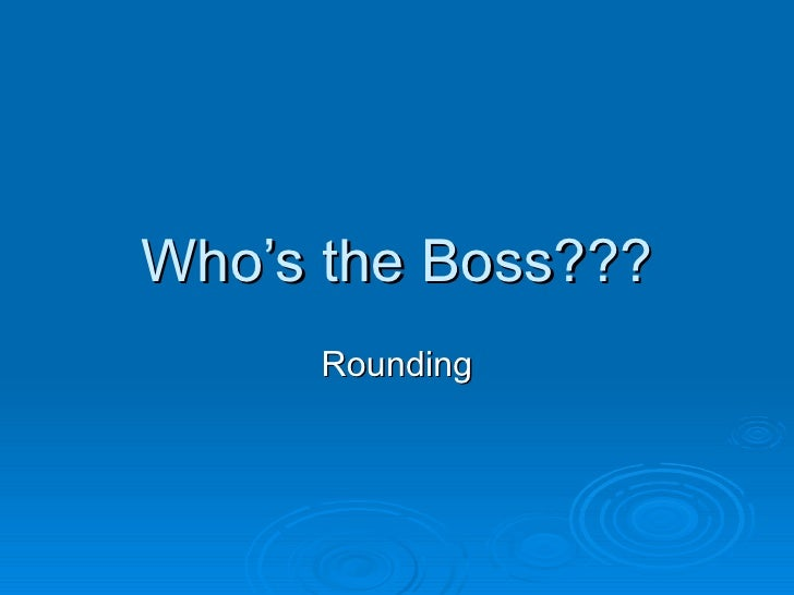 Who's the Boss??? Rounding