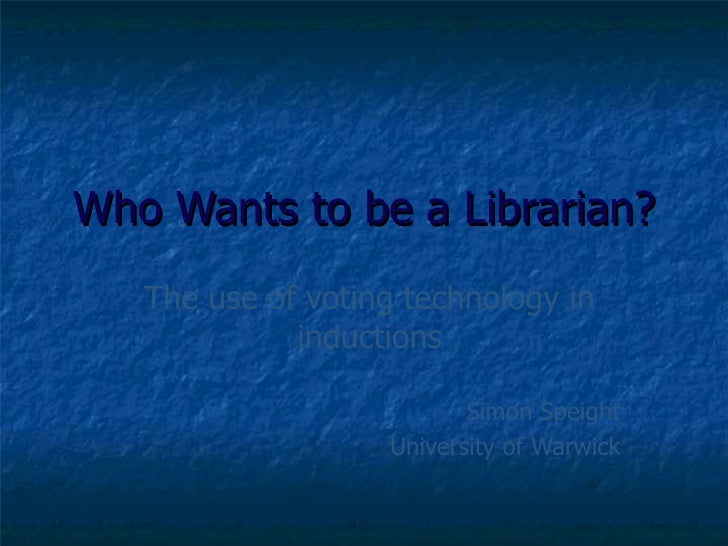 Who Wants to be a Librarian?    The use of voting technology in              inductions                            Simon S...