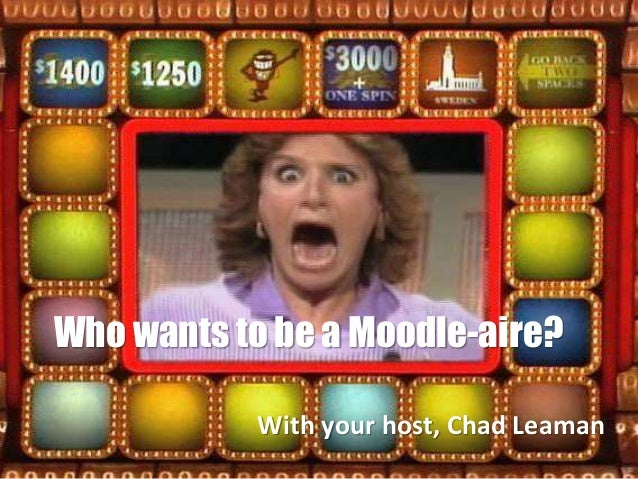 Who wants to be a Moodle-aire? With your host, Chad Leaman