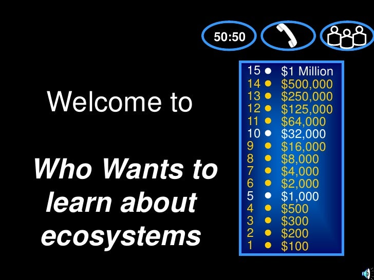 50:50<br />15<br />$1 Million<br />14<br />$500,000<br />Welcome toWho Wants to learn about ecosystems<br />13<br />$250,0...