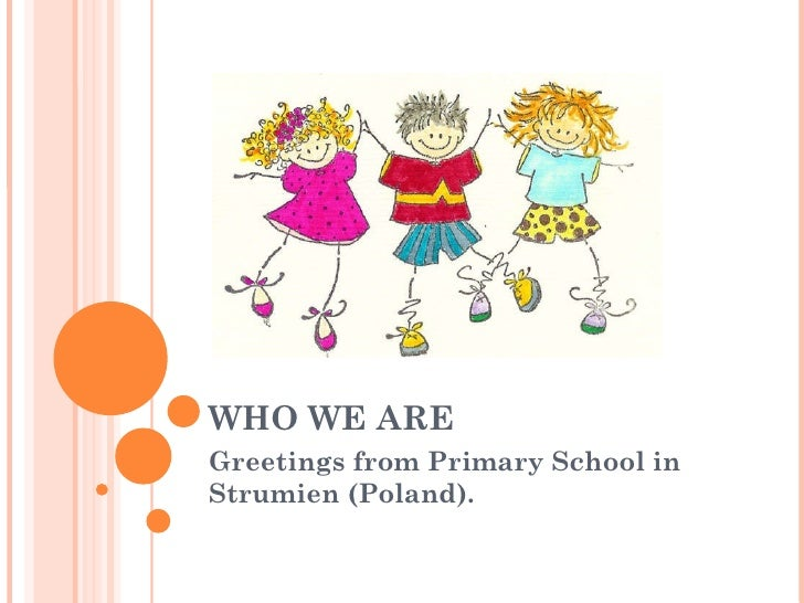 WHO WE ARE Greetings from Primary School in Strumien (Poland).