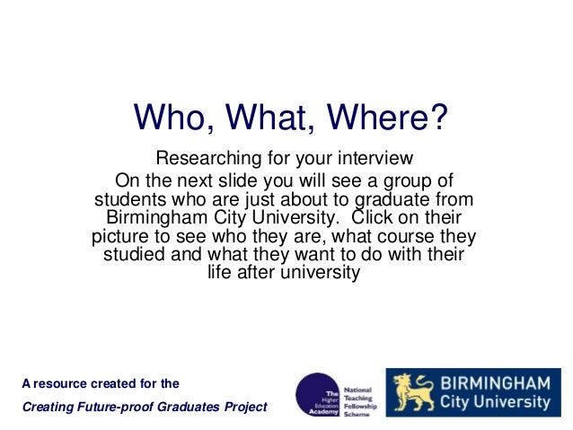 Who, What, Where? Researching for your interview On the next slide you will see a group of students who are just about to ...