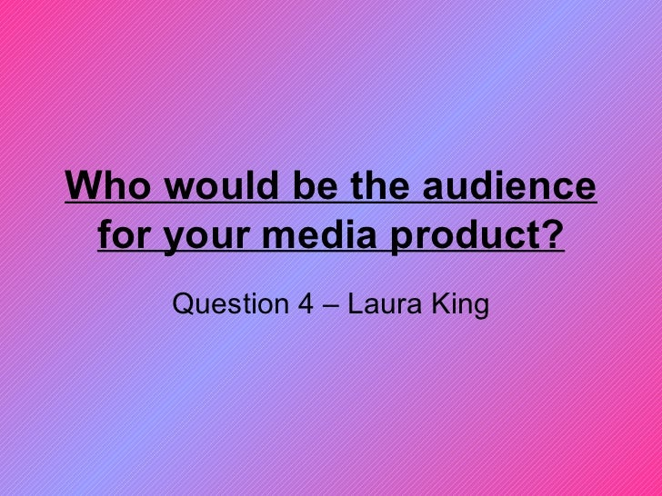 Who would be the audience for your media product? Question 4 – Laura King